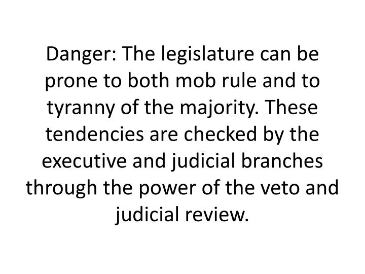 Danger: The legislature can be prone to both mob rule and to tyranny of the majority. These tendencies are checked by the executive and judicial branches through the power of the veto and judicial review.
