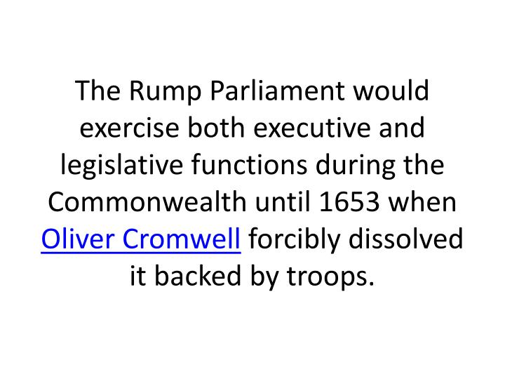 The Rump Parliament would exercise both executive and legislative functions during the Commonwealth until 1653 when