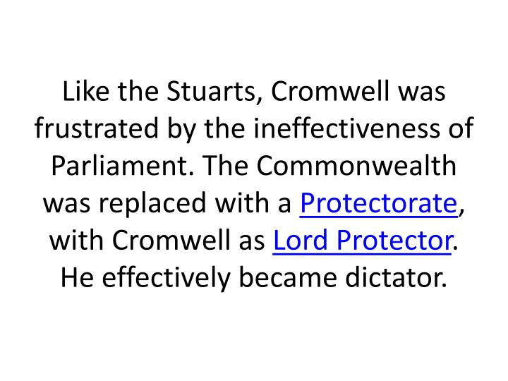 Like the Stuarts, Cromwell was frustrated by the ineffectiveness of Parliament. The Commonwealth was replaced with a