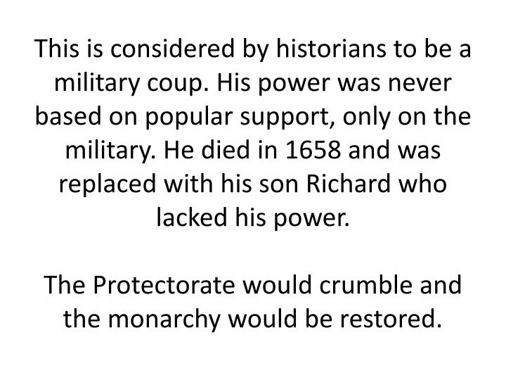 This is considered by historians to be a military coup. His power was never based on popular support, only on the military. He died in 1658 and was replaced with his son Richard who lacked his power.