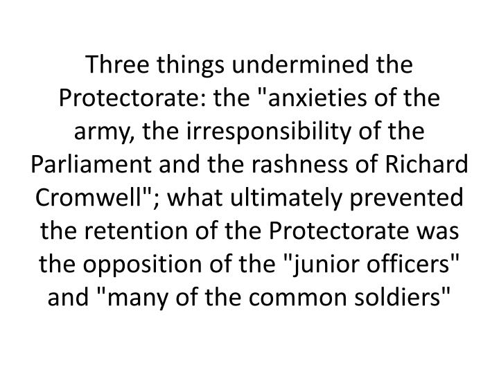 "Three things undermined the Protectorate: the ""anxieties of the army, the irresponsibility of the Parliament and the rashness of Richard Cromwell""; what ultimately prevented the retention of the Protectorate was the opposition of the ""junior officers"" and ""many of the common soldiers"""