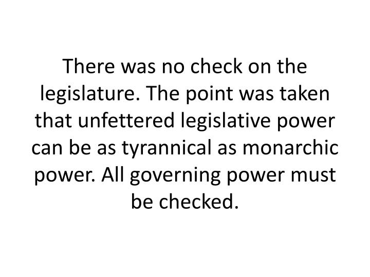 There was no check on the legislature. The point was taken that unfettered legislative power can be as tyrannical as monarchic power. All governing power must be checked.