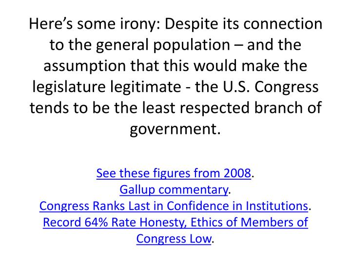 Here's some irony: Despite its connection to the general population – and the assumption that this would make the legislature legitimate - the U.S. Congress tends to be the least respected branch of government.
