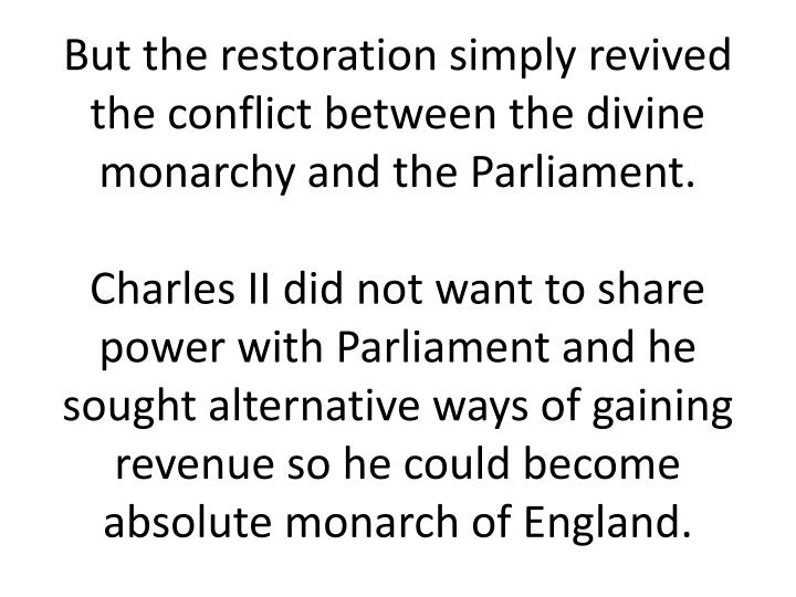 But the restoration simply revived the conflict between the divine monarchy and the Parliament.