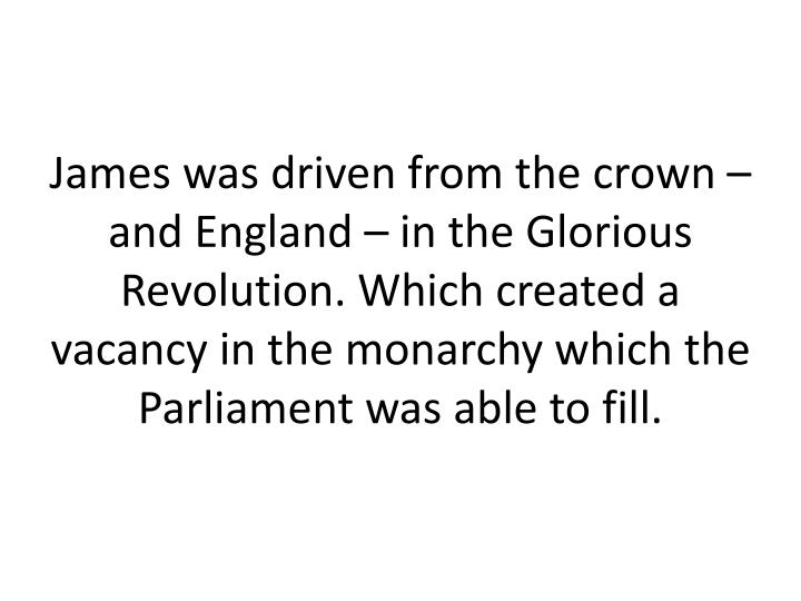 James was driven from the crown – and England – in the Glorious Revolution. Which created a vacancy in the monarchy which the Parliament was able to fill.
