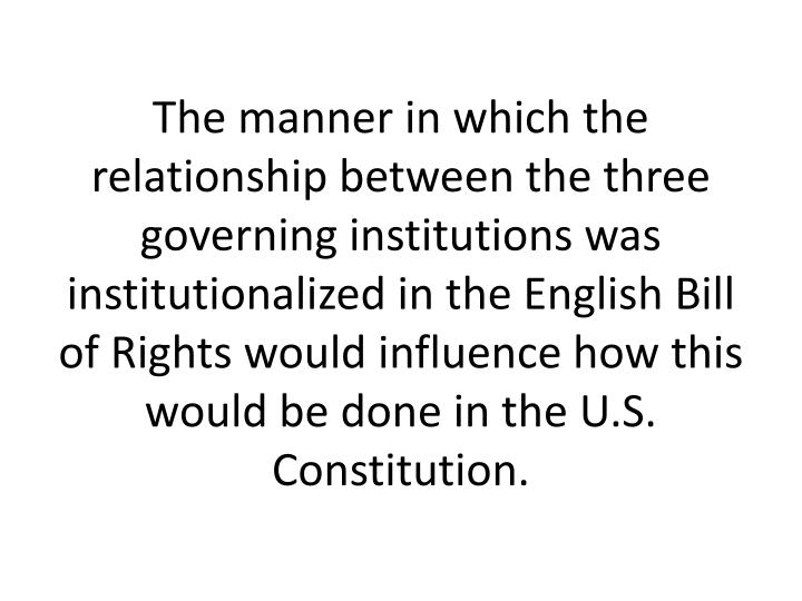 The manner in which the relationship between the three governing institutions was institutionalized in the English Bill of Rights would influence how this would be done in the U.S. Constitution.