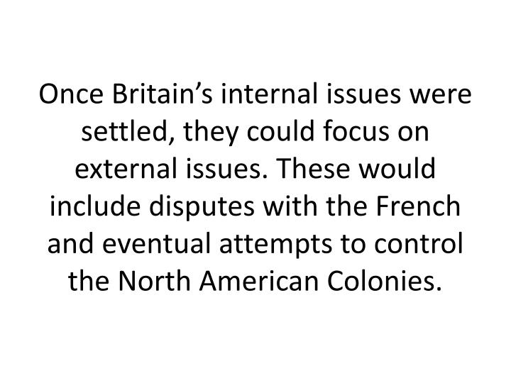 Once Britain's internal issues were settled, they could focus on external issues. These would include disputes with the French and eventual attempts to control the North American Colonies.