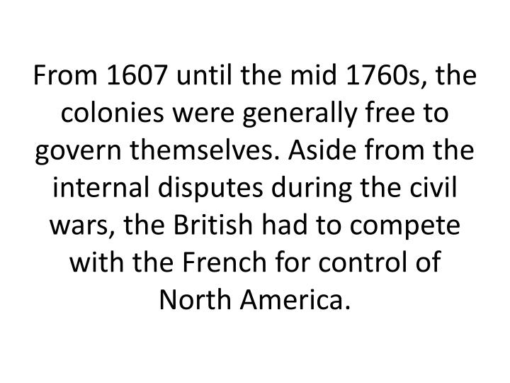 From 1607 until the mid 1760s, the colonies were generally free to govern themselves. Aside from the internal disputes during the civil wars, the British had to compete with the French for control of North America.