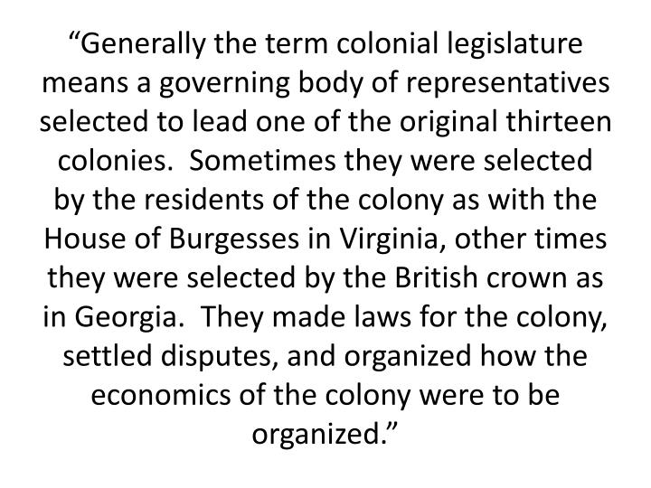 """Generally the term colonial legislature means a governing body of representatives selected to lead one of the original thirteen colonies.  Sometimes they were selected by the residents of the colony as with the House of Burgesses in Virginia, other times they were selected by the British crown as in Georgia.  They made laws for the colony, settled disputes, and organized how the economics of the colony were to be organized."""