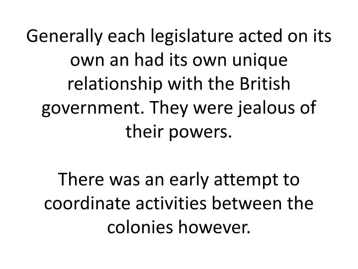 Generally each legislature acted on its own an had its own unique relationship with the British government. They were jealous of their powers.