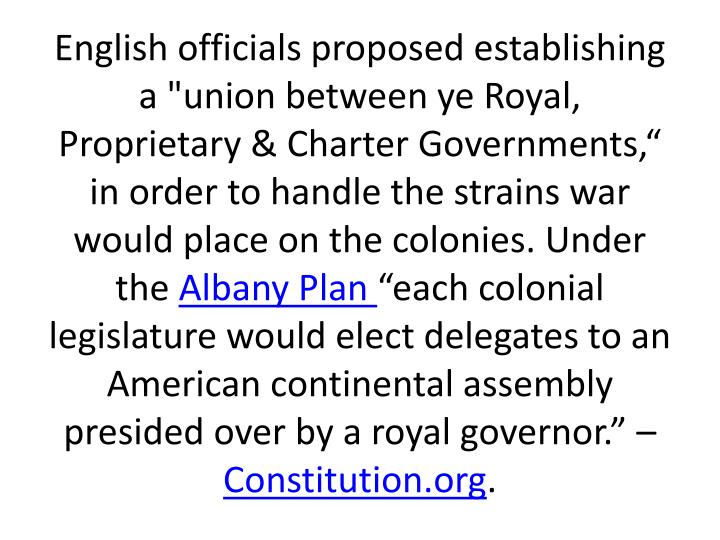 "English officials proposed establishing a ""union between ye Royal, Proprietary & Charter Governments,"" in order to handle the strains war would place on the colonies. Under the"