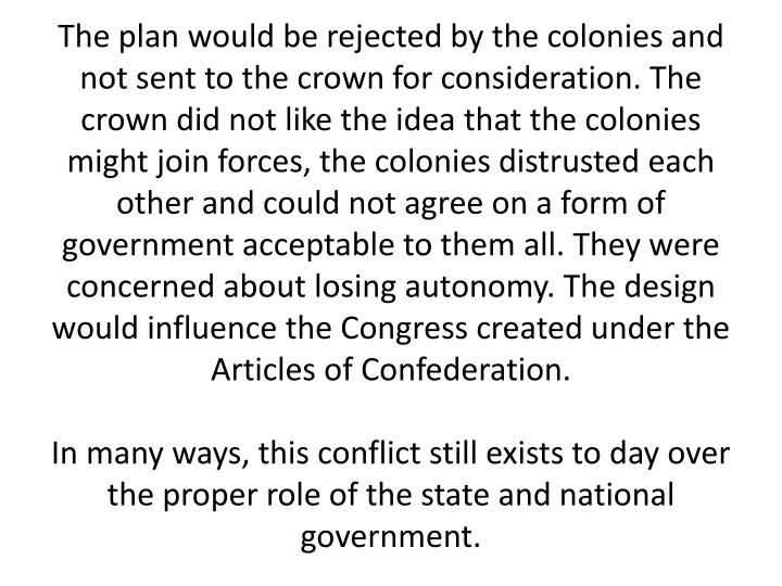 The plan would be rejected by the colonies and not sent to the crown for consideration. The crown did not like the idea that the colonies might join forces, the colonies distrusted each other and could not agree on a form of government acceptable to them all. They were concerned about losing autonomy. The design would influence the Congress created under the Articles of Confederation.