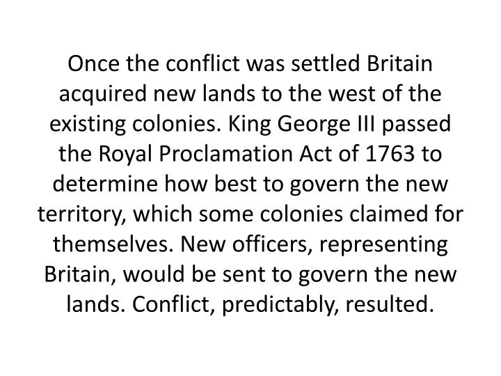 Once the conflict was settled Britain acquired new lands to the west of the existing colonies. King George III passed the Royal Proclamation Act of 1763 to determine how best to govern the new territory, which some colonies claimed for themselves. New officers, representing Britain, would be sent to govern the new lands. Conflict, predictably, resulted.