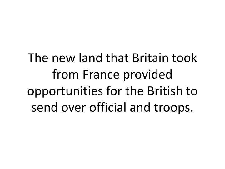 The new land that Britain took from France provided opportunities for the British to send over official and troops.