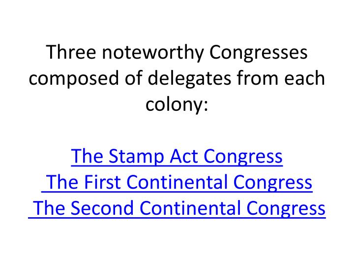 Three noteworthy Congresses composed of delegates from each colony: