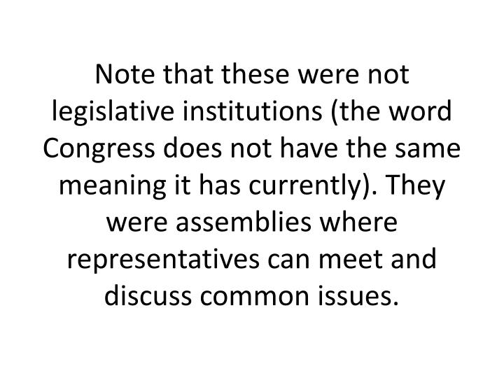 Note that these were not legislative institutions (the word Congress does not have the same meaning it has currently). They were assemblies where representatives can meet and discuss common issues.