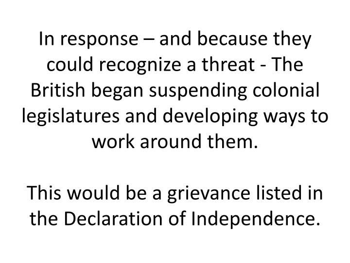 In response – and because they could recognize a threat - The British began suspending colonial legislatures and developing ways to work around them.