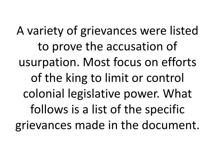 A variety of grievances were listed to prove the accusation of usurpation. Most focus on efforts of the king to limit or control colonial legislative power. What follows is a list of the specific grievances made in the document.