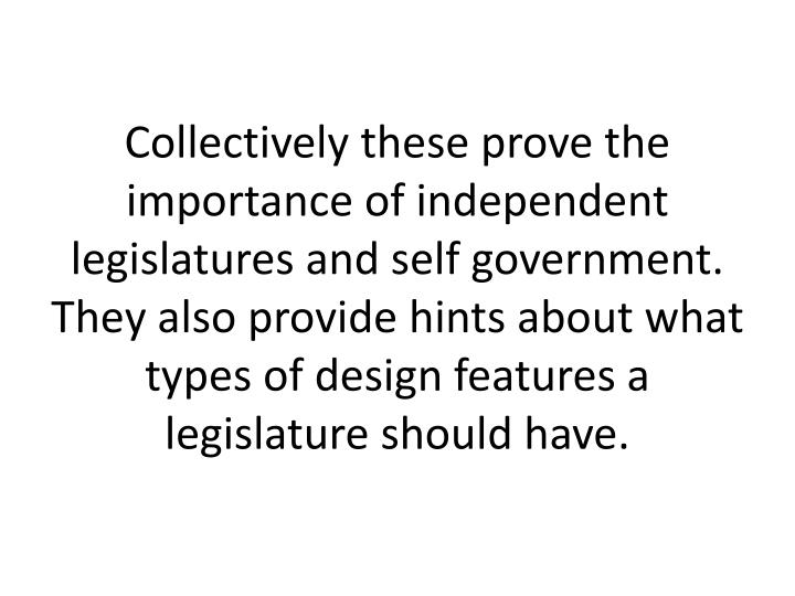Collectively these prove the importance of independent legislatures and self government. They also provide hints about what types of design features a legislature should have.