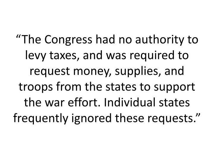 """The Congress had no authority to levy taxes, and was required to request money, supplies, and troops from the states to support the war effort. Individual states frequently ignored these requests."""
