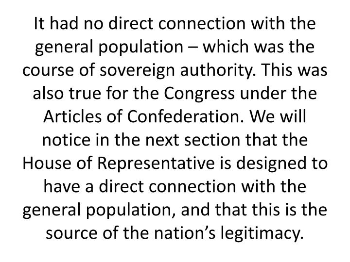It had no direct connection with the general population – which was the course of sovereign authority. This was also true for the Congress under the Articles of Confederation. We will notice in the next section that the House of Representative is designed to have a direct connection with the general population, and that this is the source of the nation's legitimacy.