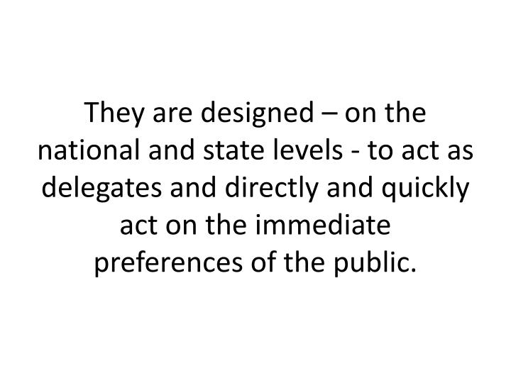 They are designed – on the national and state levels - to act as delegates and directly and quickly act on the immediate