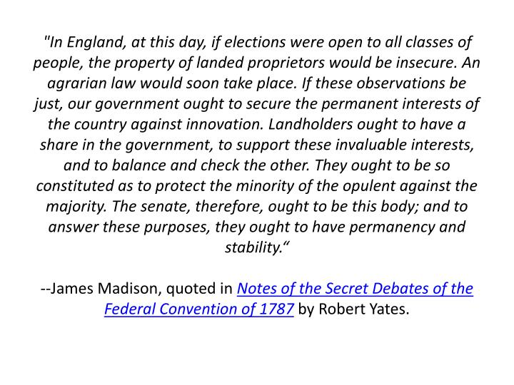 """In England, at this day, if elections were open to all classes of people, the property of landed proprietors would be insecure. An agrarian law would soon take place. If these observations be just, our government ought to secure the permanent interests of the country against innovation. Landholders ought to have a share in the government, to support these invaluable interests, and to balance and check the other. They ought to be so constituted as to protect the minority of the opulent against the majority. The senate, therefore, ought to be this body; and to answer these purposes, they ought to have permanency and stability."""