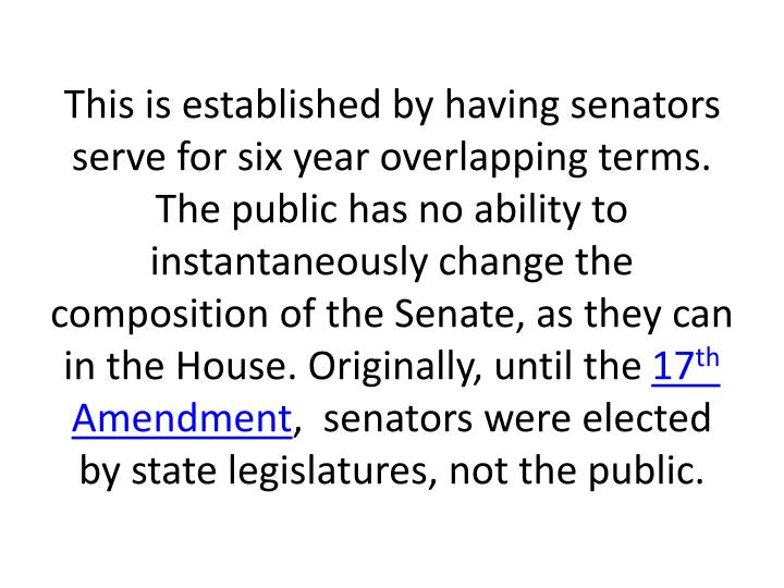 This is established by having senators serve for six year overlapping terms. The public has no ability to instantaneously change the composition of the Senate, as they can in the House. Originally, until the
