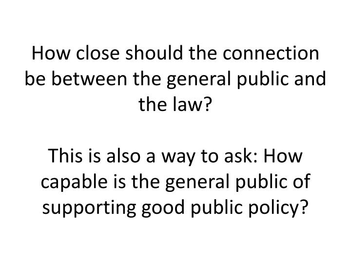 How close should the connection be between the general public and the law?