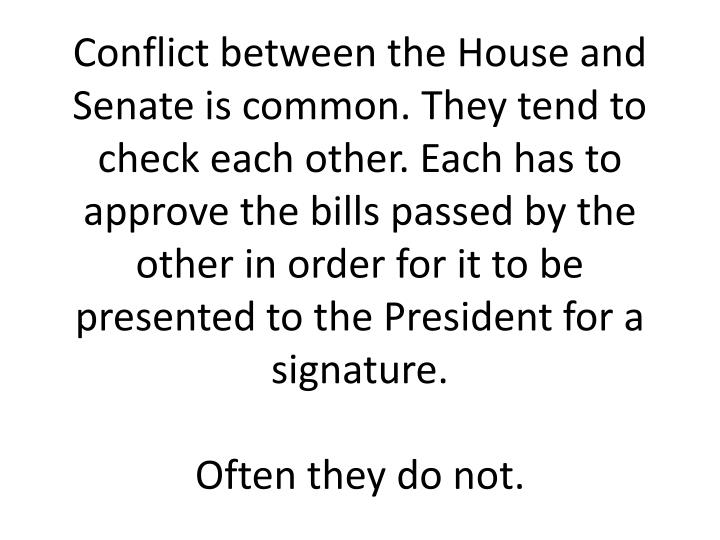 Conflict between the House and Senate is common. They tend to check each other. Each has to approve the bills passed by the other in order for it to be presented to the President for a signature.