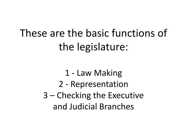 These are the basic functions of the legislature: