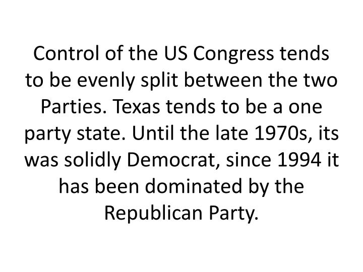Control of the US Congress tends to be evenly split between the two Parties. Texas tends to be a one party state. Until the late 1970s, its was solidly Democrat, since 1994 it has been dominated by the Republican Party.