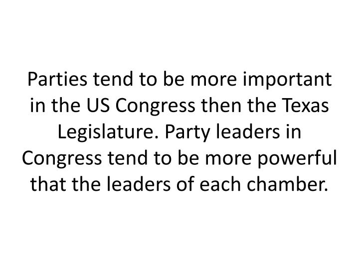 Parties tend to be more important in the US Congress then the Texas Legislature. Party leaders in Congress tend to be more powerful that the leaders of each chamber.