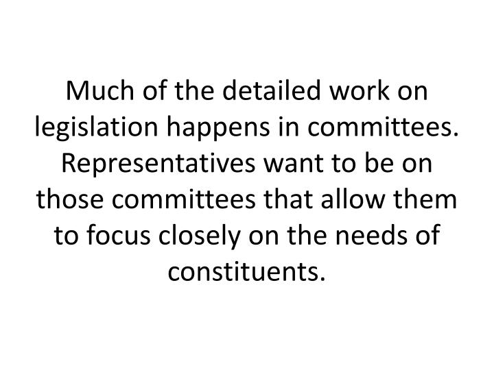 Much of the detailed work on legislation happens in committees. Representatives want to be on those committees that allow them to focus closely on the needs of constituents.
