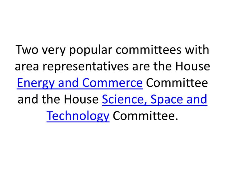 Two very popular committees with area representatives are the House