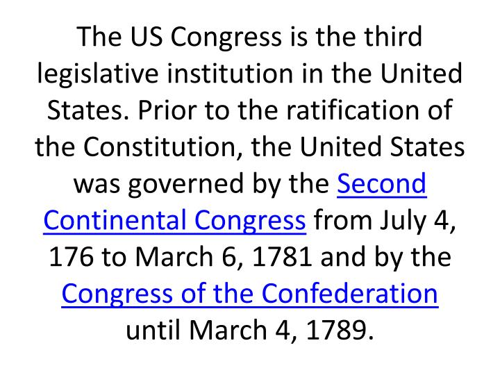 The US Congress is the third legislative institution in the United States. Prior to the ratification of the Constitution, the United States was governed by the
