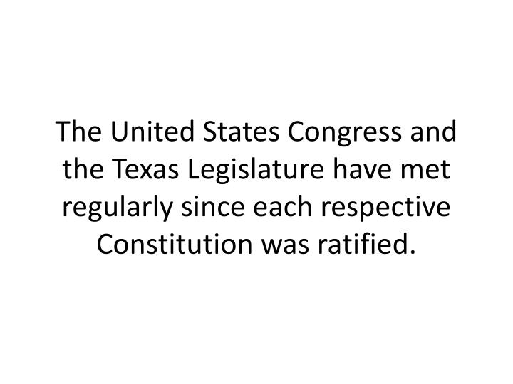 The United States Congress and the Texas Legislature have met regularly since each respective Constitution was ratified.