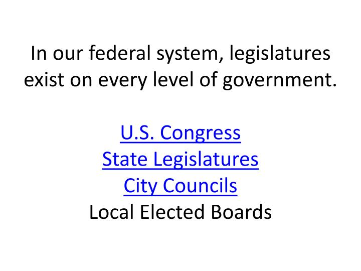 In our federal system, legislatures exist on every level of government.