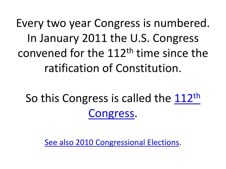 Every two year Congress is numbered. In January 2011 the U.S. Congress convened for the 112