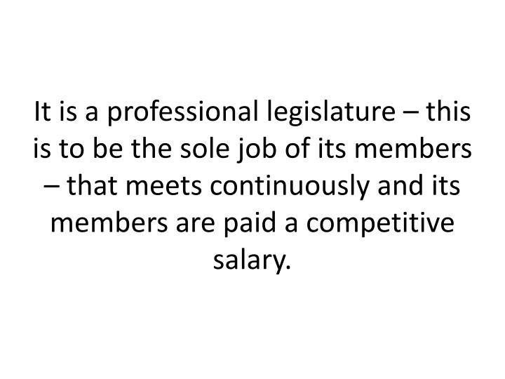 It is a professional legislature – this is to be the sole job of its members – that meets continuously and its members are paid a competitive salary.