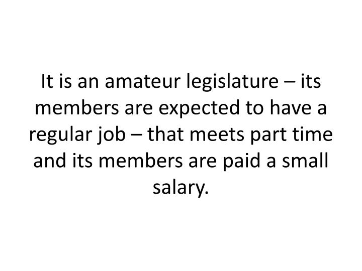 It is an amateur legislature – its members are expected to have a regular job – that meets part time and its members are paid a small salary.