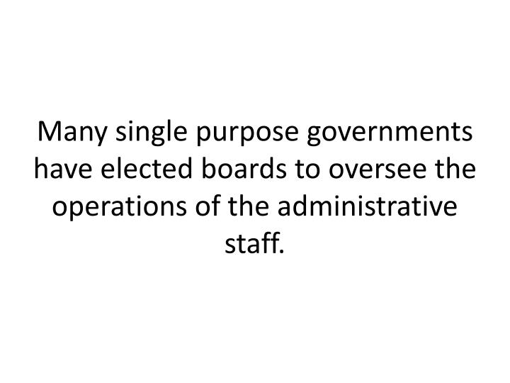 Many single purpose governments have elected boards to oversee the operations of the administrative staff.