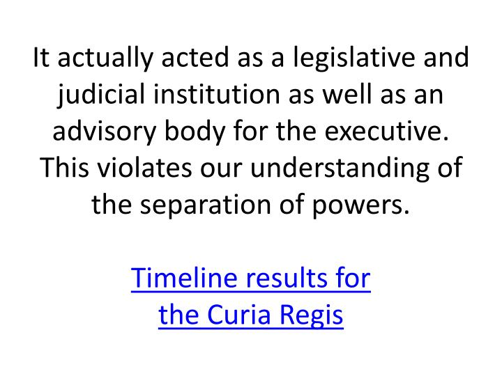 It actually acted as a legislative and judicial institution as well as an advisory body for the executive. This violates our understanding of the separation of powers.