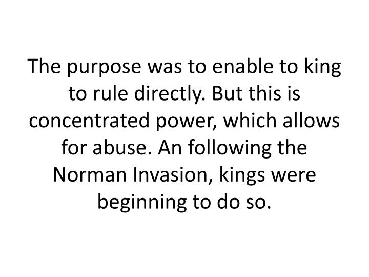 The purpose was to enable to king to rule directly. But this is concentrated power, which allows for abuse. An following the Norman Invasion, kings were beginning to do so.
