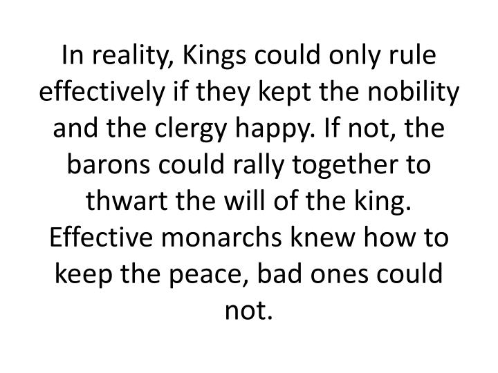 In reality, Kings could only rule effectively if they kept the nobility and the clergy happy. If not, the barons could rally together to thwart the will of the king. Effective monarchs knew how to keep the peace, bad ones could not.