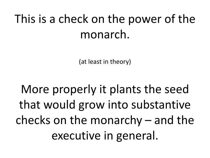 This is a check on the power of the monarch.