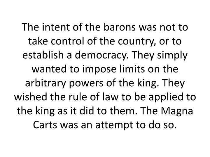 The intent of the barons was not to take control of the country, or to establish a democracy. They simply wanted to impose limits on the arbitrary powers of the king. They wished the rule of law to be applied to the king as it did to them. The Magna Carts was an attempt to do so.