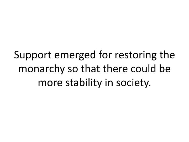 Support emerged for restoring the monarchy so that there could be more stability in society.