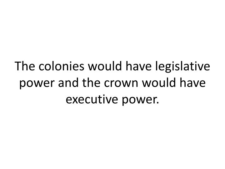 The colonies would have legislative power and the crown would have executive power.