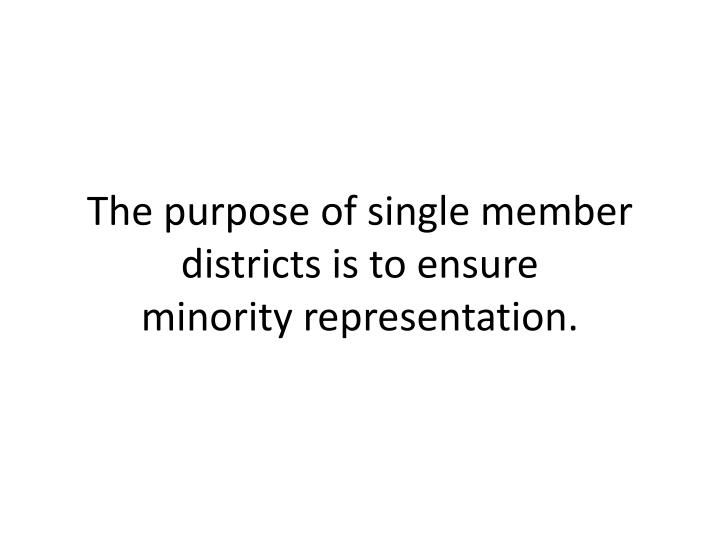 The purpose of single member districts is to ensure